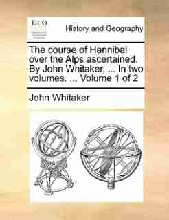 The Course Of Hannibal Over The Alps Ascertained. By John Whitaker, ... In Two Volumes. ...  Volume 1 Of 2 by John Whitaker