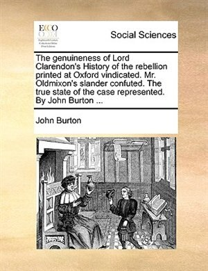 The Genuineness Of Lord Clarendon's History Of The Rebellion Printed At Oxford Vindicated. Mr. Oldmixon's Slander Confuted. The True State Of The Case Represented. By John Burton ... by John Burton