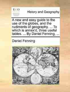 A New And Easy Guide To The Use Of The Globes, And The Rudiments Of Geography. ... To Which Is Annex'd, Three Useful Tables. ... By Daniel Fenning, ... by Daniel Fenning