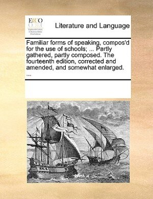 Familiar Forms Of Speaking, Compos'd For The Use Of Schools; ... Partly Gathered, Partly Composed. The Fourteenth Edition, Corrected And Amended, And Somewhat Enlarged. ... by See Notes Multiple Contributors