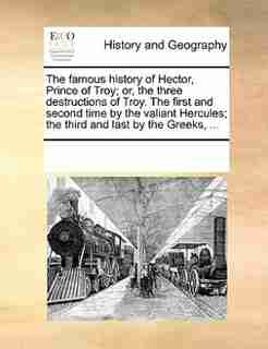 The Famous History Of Hector, Prince Of Troy; Or, The Three Destructions Of Troy. The First And Second Time By The Valiant Hercules; The Third And Last By The Greeks, ... by See Notes Multiple Contributors