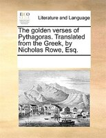 The Golden Verses Of Pythagoras. Translated From The Greek, By Nicholas Rowe, Esq.