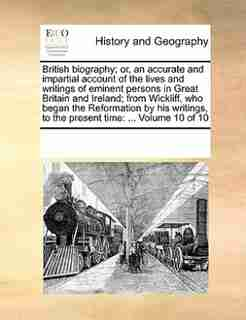 British Biography; Or, An Accurate And Impartial Account Of The Lives And Writings Of Eminent Persons In Great Britain And Ireland; From Wickliff, Who Began The Reformation By His Writings, To The Present Time: ...  Volume 10 Of 10 by See Notes Multiple Contributors