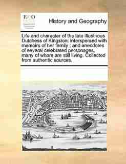 Life And Character Of The Late Illustrious Dutchess Of Kingston: Interspersed With Memoirs Of Her Family ; And Anecdotes Of Several Celebrated Personages, Many Of W by See Notes Multiple Contributors