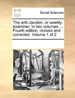 The Anti-jacobin, Or Weekly Examiner. In Two Volumes. ... Fourth Edition, Revised And Corrected. Volume 1 Of 2 by See Notes Multiple Contributors