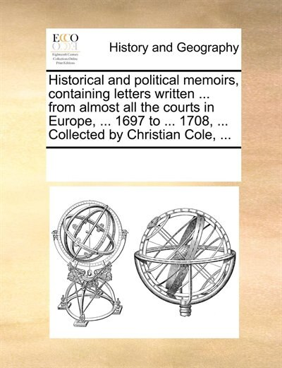 Historical And Political Memoirs, Containing Letters Written ... From Almost All The Courts In Europe, ... 1697 To ... 1708, ... Collected By Christian Cole, ... by See Notes Multiple Contributors