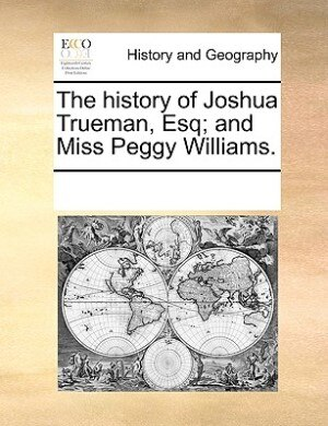 The History Of Joshua Trueman, Esq; And Miss Peggy Williams. by See Notes Multiple Contributors