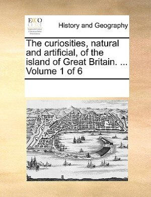 The Curiosities, Natural And Artificial, Of The Island Of Great Britain. ...  Volume 1 Of 6 by See Notes Multiple Contributors