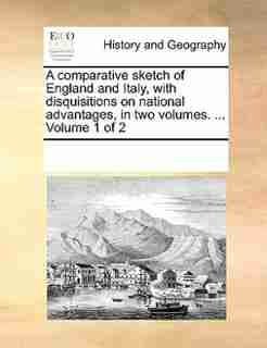 A Comparative Sketch Of England And Italy, With Disquisitions On National Advantages, In Two Volumes. ...  Volume 1 Of 2 by See Notes Multiple Contributors