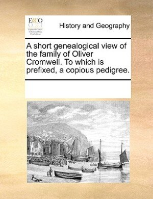 A Short Genealogical View Of The Family Of Oliver Cromwell. To Which Is Prefixed, A Copious Pedigree. by See Notes Multiple Contributors