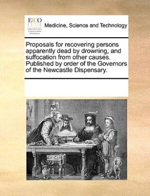 Proposals For Recovering Persons Apparently Dead By Drowning, And Suffocation From Other Causes. Published By Order Of The Governors Of The Newcastle Dispensary. by See Notes Multiple Contributors