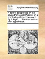 A Devout Paraphrase On The Seven Penitential Psalms: Or, A Practical Guide To Repentance. By F…