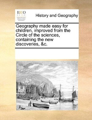 Geography Made Easy For Children, Improved From The Circle Of The Sciences, Containing The New Discoveries, &c. by See Notes Multiple Contributors