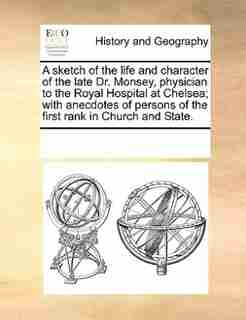 A Sketch Of The Life And Character Of The Late Dr. Monsey, Physician To The Royal Hospital At Chelsea; With Anecdotes Of Persons Of The First Rank In Church And State. by See Notes Multiple Contributors