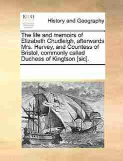 The Life And Memoirs Of Elizabeth Chudleigh, Afterwards Mrs. Hervey, And Countess Of Bristol, Commonly Called Duchess Of Kingtson [sic]. by See Notes Multiple Contributors