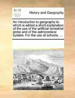 An Introduction To Geography To Which Is Added A Short Explanation Of The Use Of The Artificial Terrestrial Globe And Of The Astronomical System. For The Use Of Schools. ... by See Notes Multiple Contributors