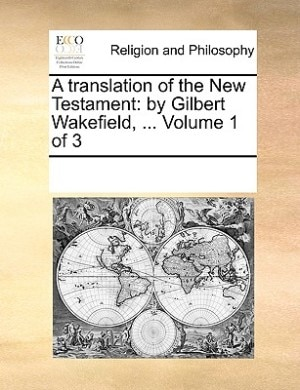 A Translation Of The New Testament: By Gilbert Wakefield, ...  Volume 1 Of 3 by See Notes Multiple Contributors