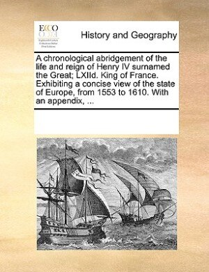 A Chronological Abridgement Of The Life And Reign Of Henry Iv Surnamed The Great; Lxiid. King Of France. Exhibiting A Concise View Of The State Of Europe, From 1553 To 1610. With An Appendix, ... by See Notes Multiple Contributors