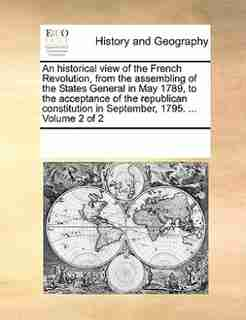 An Historical View Of The French Revolution, From The Assembling Of The States General In May 1789, To The Acceptance Of The Republican Constitution In September, 1795. ...  Volume 2 Of 2 by See Notes Multiple Contributors