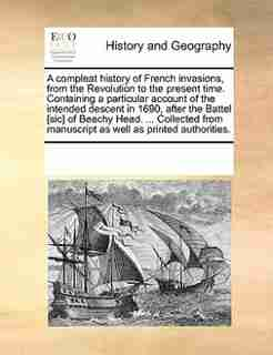 A Compleat History Of French Invasions, From The Revolution To The Present Time. Containing A Particular Account Of The Intended Descent In 1690, After The Battel [sic] Of Beachy Head. ... Collected From Manuscript As Well As Printed Authorities. by See Notes Multiple Contributors