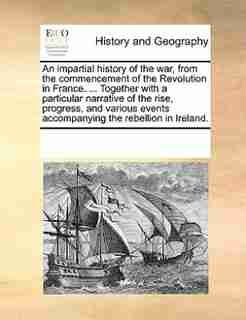 An Impartial History Of The War, From The Commencement Of The Revolution In France. ... Together With A Particular Narrative Of The Rise, Progress, And Various Events Accompanying The Rebellion In Ireland. by See Notes Multiple Contributors