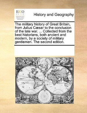 The Military History Of Great Britain, From Julius Cæsar To The Conclusion Of The Late War. ... Collected From The Best Historians, Both Ancient And Modern, By A Society Of Military Gentlemen. The Second Edition. by See Notes Multiple Contributors