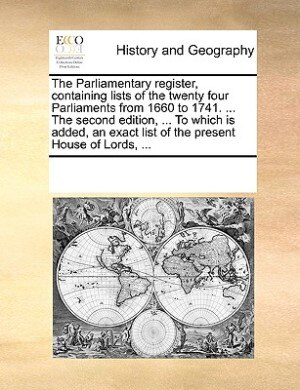 The Parliamentary Register, Containing Lists Of The Twenty Four Parliaments From 1660 To 1741. ... The Second Edition, ... To Which Is Added, An Exact List Of The Present House Of Lords, ... by See Notes Multiple Contributors