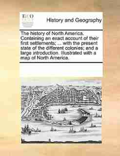 The History Of North America. Containing An Exact Account Of Their First Settlements; ... With The Present State Of The Different Colonies; And A Large Introduction. Illustrated With A Map Of North America. by See Notes Multiple Contributors