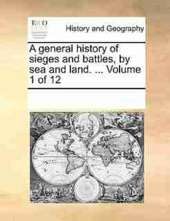 A General History Of Sieges And Battles, By Sea And Land. ...  Volume 1 Of 12 by See Notes Multiple Contributors