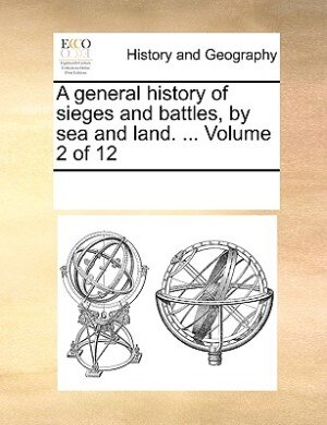 A General History Of Sieges And Battles, By Sea And Land. ...  Volume 2 Of 12 by See Notes Multiple Contributors