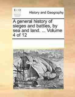 A General History Of Sieges And Battles, By Sea And Land. ...  Volume 4 Of 12 by See Notes Multiple Contributors