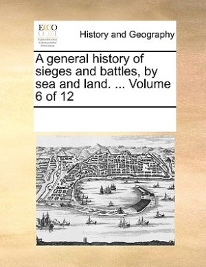 A General History Of Sieges And Battles, By Sea And Land. ...  Volume 6 Of 12 by See Notes Multiple Contributors
