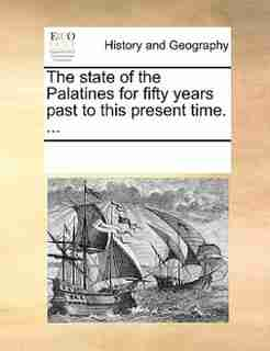 The State Of The Palatines For Fifty Years Past To This Present Time. ... by See Notes Multiple Contributors