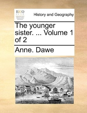 The younger sister. ...  Volume 1 of 2 by Anne. Dawe