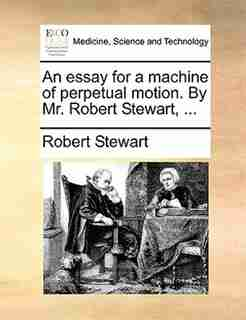 An essay for a machine of perpetual motion. By Mr. Robert Stewart, ... by Robert Stewart