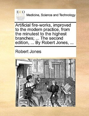 Artificial fire-works, improved to the modern practice, from the minutest to the highest branches; ... The second edition, ... By Robert Jones, ... by Robert Jones