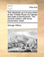 The rehearsal, as it is now acted at the Theatre-Royal. By George late Duke of Buckingham. The…