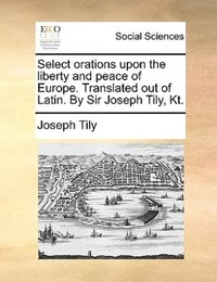 Select orations upon the liberty and peace of Europe. Translated out of Latin. By Sir Joseph Tily…