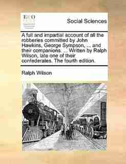 A full and impartial account of all the robberies committed by John Hawkins, George Sympson, ... and their companions. ... Written by Ralph Wilson, late one of their confederates. The fourth edition. by Ralph Wilson