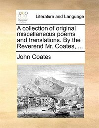 A collection of original miscellaneous poems and translations. By the Reverend Mr. Coates, ...