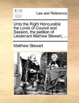 Book Unto The Right Honourable The Lords Of Council And Session, The Petition Of Lieutenant Mathew… by Matthew Stewart