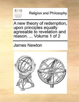 Book A new theory of redemption, upon principles equally agreeable to revelation and reason. ...  Volume… by James Newton