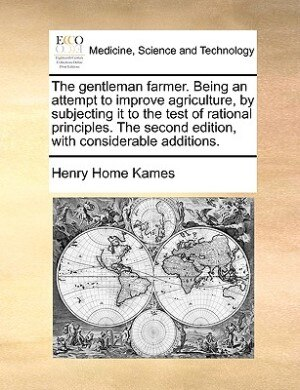 The gentleman farmer. Being an attempt to improve agriculture, by subjecting it to the test of rational principles. The second edition, with considerable additions. by Henry Home Kames