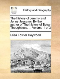 The History Of Jemmy And Jenny Jessamy. By The Author Of The History Of Betsy Thoughtless…