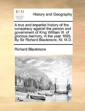A true and impartial history of the conspiracy against the person and government of King William III. of glorious memory, in the year 1695. By Sir Richard Blackmore, Kt. M.D. by Richard Blackmore