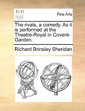 The rivals, a comedy. As it is performed at the Theatre-Royal in Covent-Garden. by Richard Brinsley Sheridan