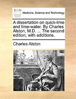 A dissertation on quick-lime and lime-water. By Charles Alston, M.D. ... The second edition, with…