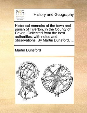 Historical Memoirs Of The Town And Parish Of Tiverton, In The County Of Devon. Collected From The Best Authorities, With Notes And Observations. By Martin Dunsford, ... by Martin Dunsford