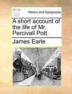 A Short Account Of The Life Of Mr. Percivall Pott. by James Earle