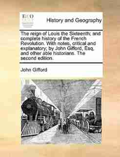 The reign of Louis the Sixteenth; and complete history of the French Revolution. With notes, critical and explanatory; by John Gifford, Esq, and other able historians. The second edition. by John Gifford